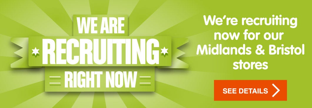 Now Recruiting for Midlands and Bristol stores
